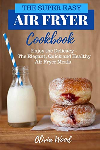 THE SUPER EASY AIR FRYER COOKBOOK: Enjoy the Delicacy -The Elegant, Quick and Healthy Air Fryer Meals by Olivia Wood