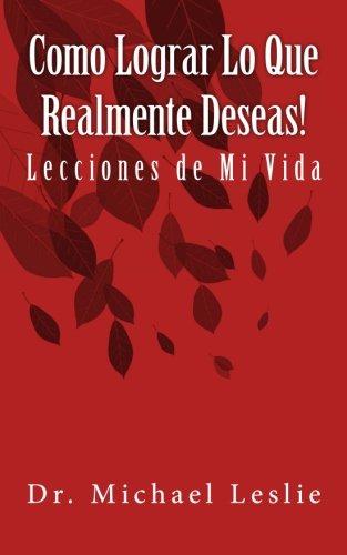 Download Como Lograr Lo Que Realmente Deseas!: Lecciones de Mi Vida (Spanish Edition) PDF
