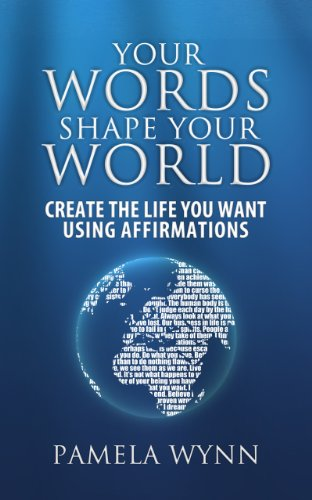 Your Words Shape Your World - Create the Life You Want Using Affirmations