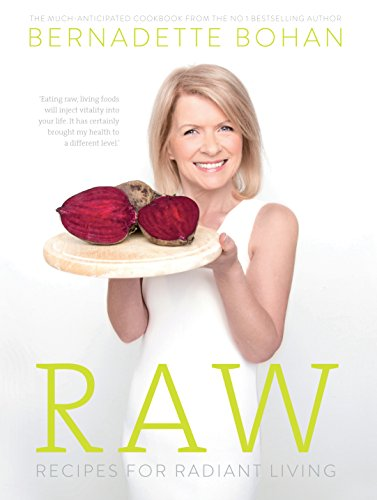 Raw – Recipes for Radiant Living: The Eagerly Anticipated Cookbook from the No.1 Bestselling Author of 'Eat Yourself Well' by Bernadette Bohan