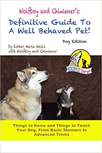 Wolfboy and Chiwiener's: Definitive Guide To A Well Behaved Pet, Dog Edition