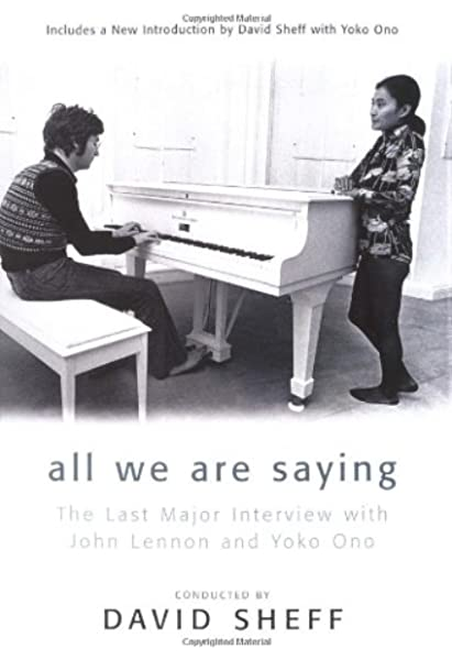 All We Are Saying The Last Major Interview With John Lennon And Yoko Ono By David Sheff