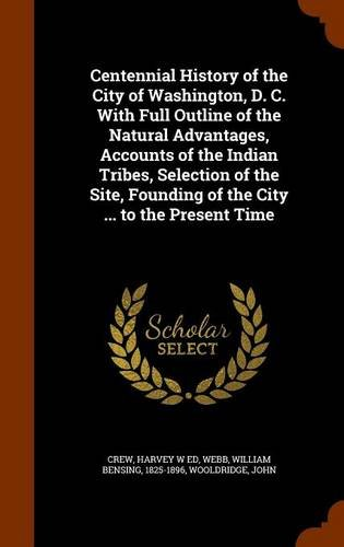Centennial History of the City of Washington, D. C. With Full Outline of the Natural Advantages, Accounts of the Indian Tribes, Selection of the Site, Founding of the City ... to the Present Time pdf