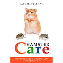 Hamsters: The Essential Guide to Ownership, Care, & Training For Your Pet (Hamster Care)