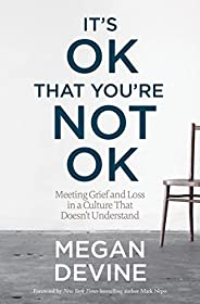 It's OK That You're Not OK: Meeting Grief and Loss in a Culture That Doesn'