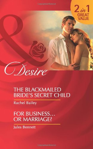 The Blackmailed Bride's Secret Child. Rachel Bailey. for Business-- Or Marriage? (Mills & Boon Desire)