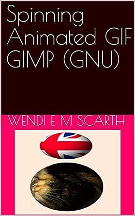 Spinning Animated GIF GIMP (GNU) (GIMP Made Easy Book 149 ...