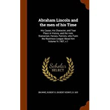 Abraham Lincoln and the Men of His Time: His Cause, His Character, and True Place in History, and the Men, Statesmen, Heroes, Patriots, Who Form the Illustrious League about Him Volume Yr.1907, V.1