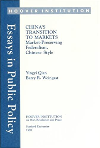 Chinas Transition To Markets Market Preserving Federalism  Chinas Transition To Markets Market Preserving Federalism Chinese Style  Essays In Public Policy Yingyi Qian Barry R Weingast