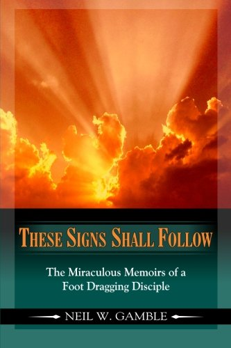 Download These Signs Shall Follow: The Miraculous Memoirs of a Foot Dragging Disciple (Volume 1) pdf epub