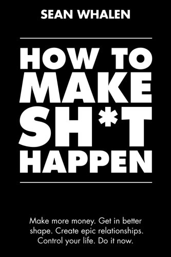 How to Make Sh*t Happen: Make more money, get in better shape, create epic relationships and control your life! cover