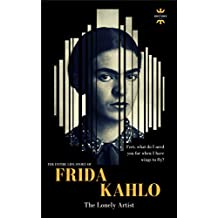 FRIDA KAHLO: The Lonely Artist. The Entire Life Story (Great Biographies Book 1)