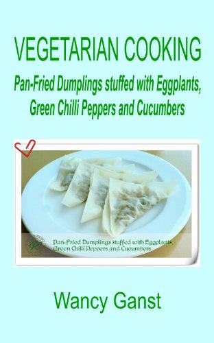 Vegetarian Cooking: Pan-Fried Dumplings stuffed with Eggplants, Green Chilli Peppers and Cucumbers (Vegetarian Cooking - Vegetables and Fruits Book 26)