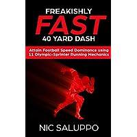 Freakishly FAST 40 Yard Dash: Attain Football Speed Dominance Using 11 Olympic-Sprinter Running Mechanics