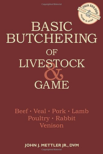 Basic Butchering of Livestock & Game: Beef, Veal, Pork, Lamb, Poultry, Rabbit, Venison by John J. Mettler