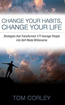 Change Your Habits, Change Your Life: Strategies that Transformed 177 Average People into Self-Made Millionaires by [Corley, Tom]