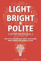 Light, Bright and Polite for Professionals: How to be your authentic self on social media while making your employer proud