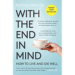 With the End in Mind: How to Live and Die Well Paperback – 7 Feb. 2019