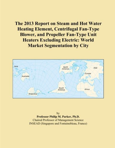 The 2013 Report on Steam and Hot Water Heating Element, Centrifugal Fan-Type Blower, and Propeller Fan-Type Unit Heaters Excluding Electric: World Market Segmentation by City ()
