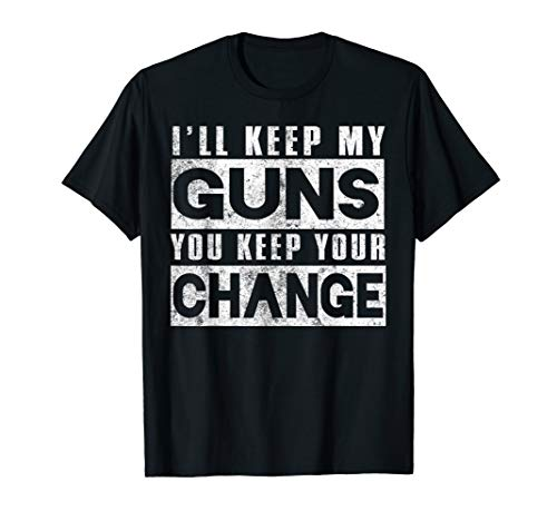 Gun Funny Gift - I'll Keep My Guns You Keep Your Change T-Shirt
