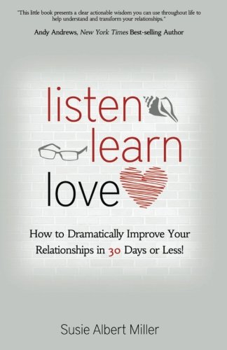 Listen, Learn, Love: How to Dramatically Improve Your Relationships in 30 Days or Less!