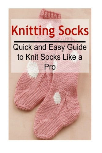 - Knitting Socks:  Quick and Easy Guide to Knit Socks Like a Pro: Knitting, Knitting for Beginners, Knitting Patterns, Knitting Projects, Knitting Socks