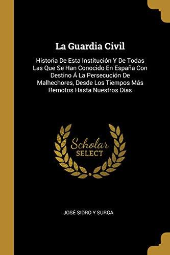 La Guardia Civil: Historia de Esta Institución Y de Todas Las Que Se Han Conocido En España Con Destino Á La Persecución de Malhechores, Desde Los Tiempos Más Remotos Hasta Nuestros Días