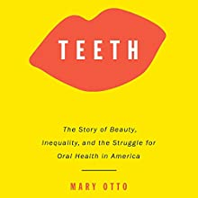 Teeth: The Story of Beauty, Inequality, and the Struggle for Oral Health in America Audiobook by Mary Otto Narrated by Suehyla El'Attar