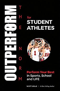 OUTPERFORM THE NORM for Student Athletes: Perform Your Best in Sports, School and LIFE by [Welle, Scott]