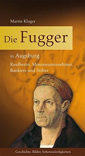 Die Fugger in Augsburg: Kaufherrn, Montanunternehmer, Bankiers und Stifter