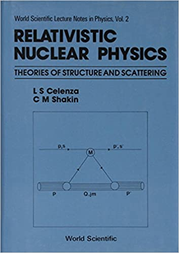 Relativistic Nuclear Physics: Theories Of Structure And Scattering (World Scientific Lecture Notes In Physics)