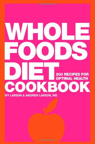 Whole Foods Diet Cookbook: 200 Recipes for Optimal Health by Ivy Larson, Andrew Larson