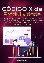 Código X Da Produtividade: Aprenda Como Ser Produtivo No Trabalho, Trabalhando Em Casa E Fazendo Mais Em Menos