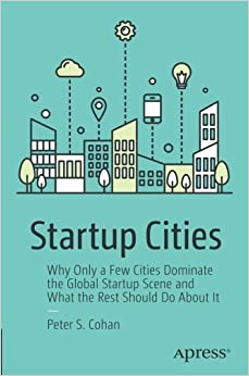Peter S. Cohan - Startup Cities: Why Only A Few Cities Dominate The Global Startup Scene And What The Rest Should Do About It