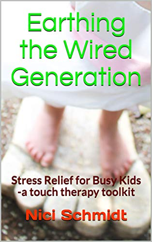 - Earthing the Wired Generation: Stress Relief for Busy Kids -A Touch Therapy Toolkit