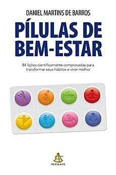 Pílulas de bem-estar: 84 lições cientificamente comprovadas para transformar seus hábitos e viver melhor por [Martins de Barros, Daniel]