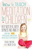 How to Teach Meditation to Children: Help Kids Deal with Shyness and Anxiety and Be More Focused, Creative and Self-confident