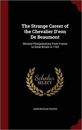 The Strange Career of the Chevalier D'eon De Beaumont: Minister Plenipotentiary From France to Great Britain in 1763