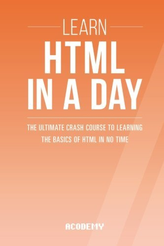 Html: Learn HTML In A DAY! - The Ultimate Crash Course to Learning the Basics of HTML In No Time (HTML, HTML Course, HTML Development, HTML Books, HTML for Beginners) by Acodemy (2015-08-05)