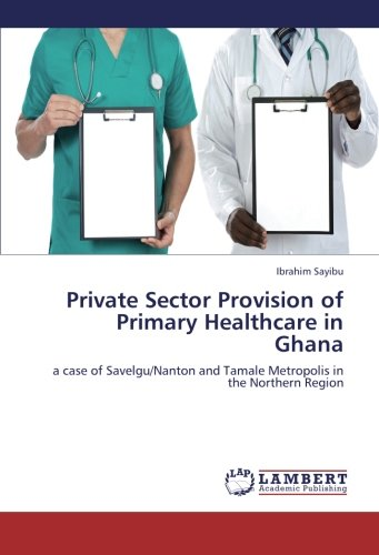 Download Private Sector Provision of Primary Healthcare in Ghana: a case of Savelgu/Nanton and Tamale Metropolis in the Northern Region PDF