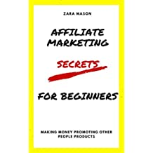 AFFILIATE MARKETING SECRETS FOR BEGINNERS: MAKING MONEY PROMOTING OTHER PEOPLE PRODUCTS