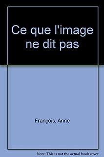 Ce que l'image ne dit pas : roman, François, Anne