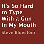 It's So Hard to Type with a Gun in My Mouth | Steve Bluestein