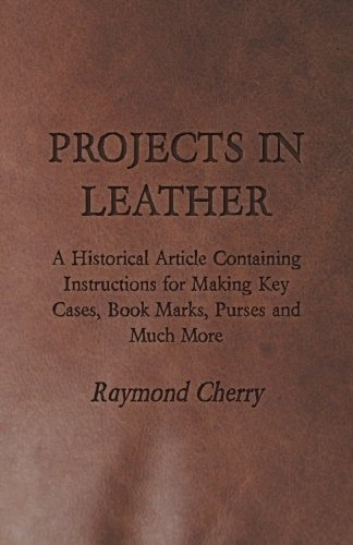 Projects in Leather - A Historical Article Containing Instructions for Making Key Cases, Book Marks, Purses and Much More