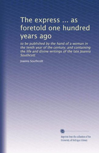 The express ... as foretold one hundred years ago: to be published by the hand of a woman in the tenth year of the century; and containing the life and divine writings of the late Joanna Southcott