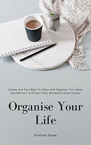 Organise Your Life: Simple And Fast Ways To Organise And Clean Your Home And Maintain A Clutter-Free, Minimalistic Home Forever.: Do-It-Yourself, Decorating, Minimalism books