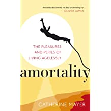 Amortality: The Pleasures and Perils of Living Agelessly
