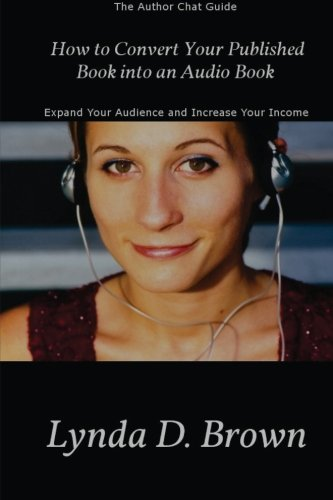 Download How to Convert Your Published Book into an Audio Book: Expand Your Audience and Increase Your Royalties! (The Author Chat Guide) (Volume 1) PDF