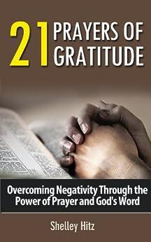 21 Prayers of Gratitude:  Overcoming Negativity Through the Power of Prayer and God's Word (A Life of Gratitude) by [Hitz, Shelley]