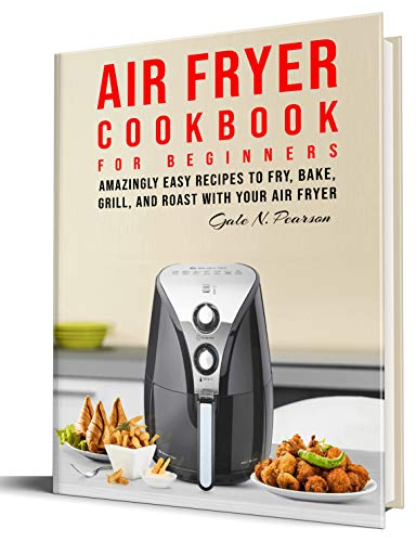 Air Fryer Cookbook for Beginners: Amazingly Easy Recipes to Fry, Bake, Grill, and Roast with Your Air Fryer by Gale N. Pearson